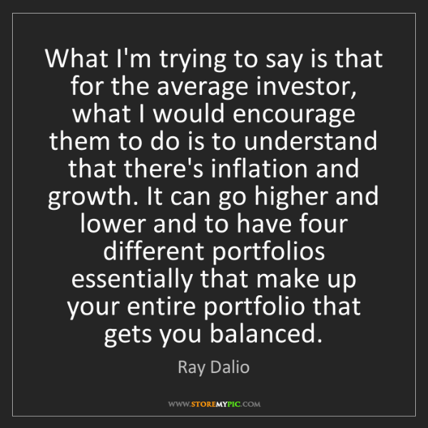 Ray Dalio: What I'm trying to say is that for the average investor,...