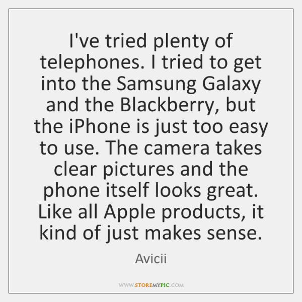I've tried plenty of telephones. I tried to get into the Samsung ...
