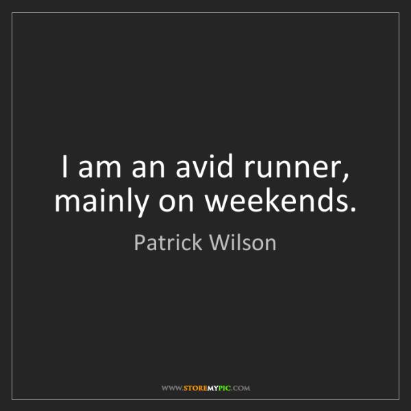 Patrick Wilson: I am an avid runner, mainly on weekends.