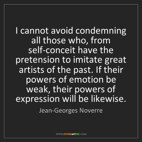 Jean-Georges Noverre: I cannot avoid condemning all those who, from self-conceit...