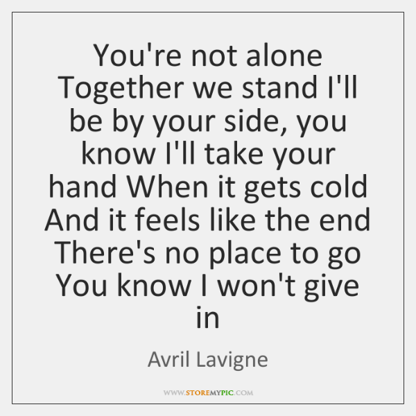 You're not alone Together we stand I'll be by your side, you ...