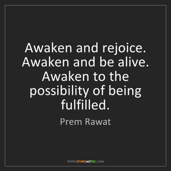 Prem Rawat: Awaken and rejoice. Awaken and be alive. Awaken to the...