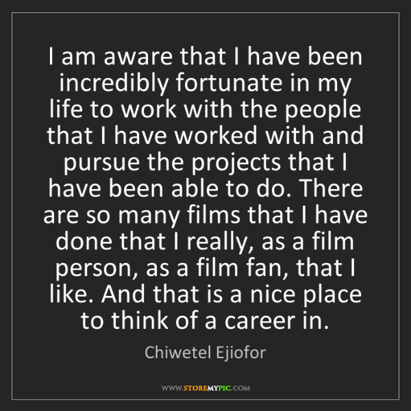 Chiwetel Ejiofor: I am aware that I have been incredibly fortunate in my...