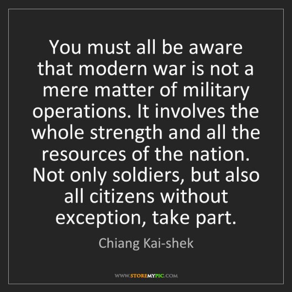 Chiang Kai-shek: You must all be aware that modern war is not a mere matter...