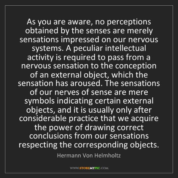 Hermann Von Helmholtz: As you are aware, no perceptions obtained by the senses...