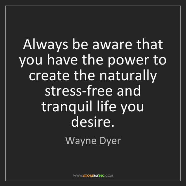Wayne Dyer: Always be aware that you have the power to create the...