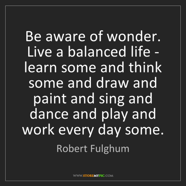 Robert Fulghum: Be aware of wonder. Live a balanced life - learn some...
