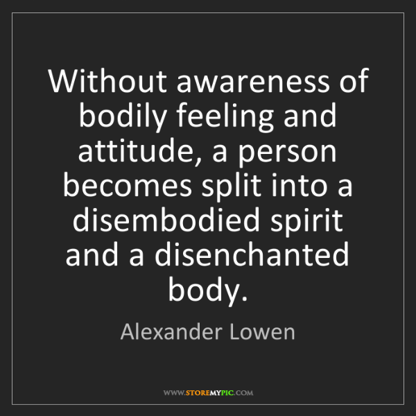 Alexander Lowen: Without awareness of bodily feeling and attitude, a person...