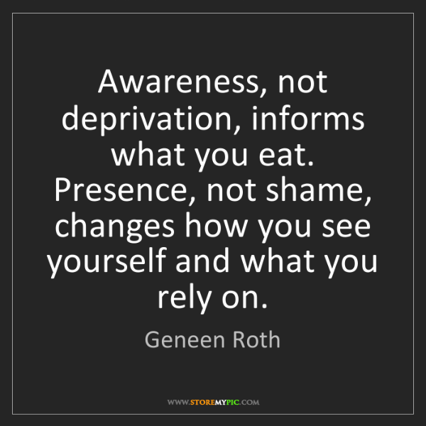 Geneen Roth: Awareness, not deprivation, informs what you eat. Presence,...
