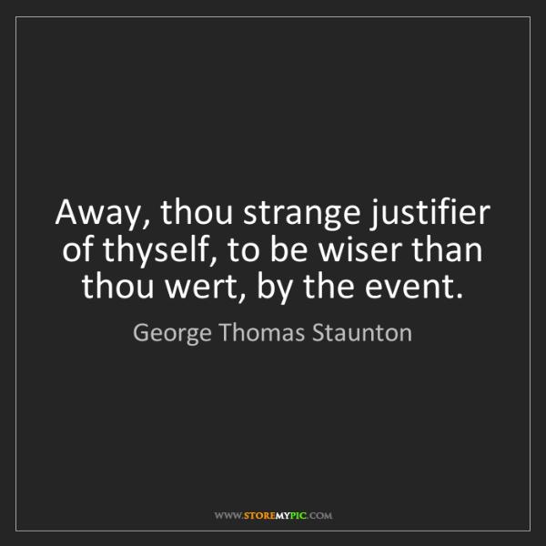 George Thomas Staunton: Away, thou strange justifier of thyself, to be wiser...