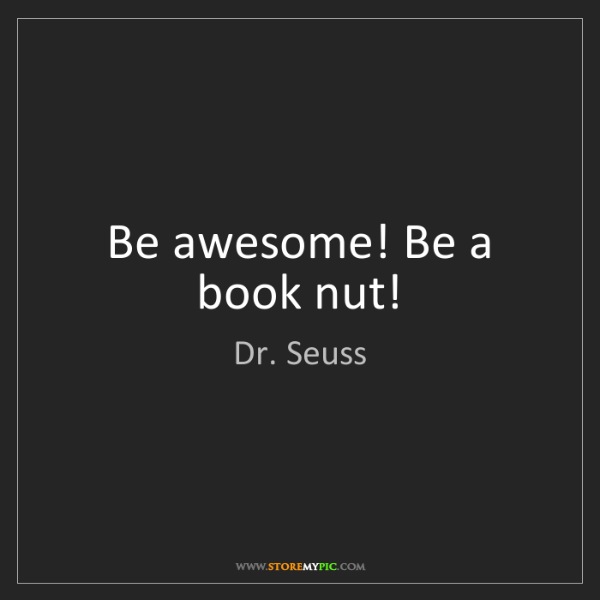 Dr. Seuss: Be awesome! Be a book nut!