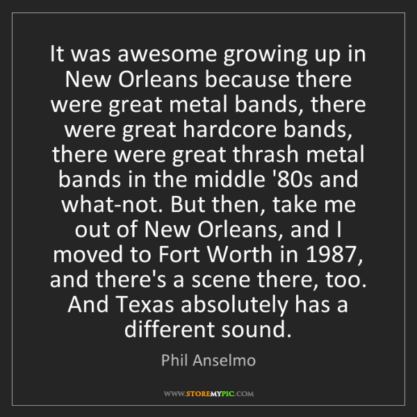 Phil Anselmo: It was awesome growing up in New Orleans because there...