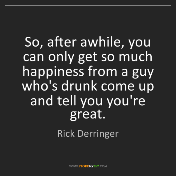 Rick Derringer: So, after awhile, you can only get so much happiness...