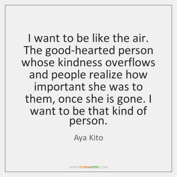 I want to be like the air. The good-hearted person whose kindness ...