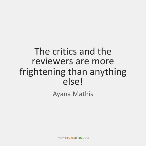 The critics and the reviewers are more frightening than anything else!