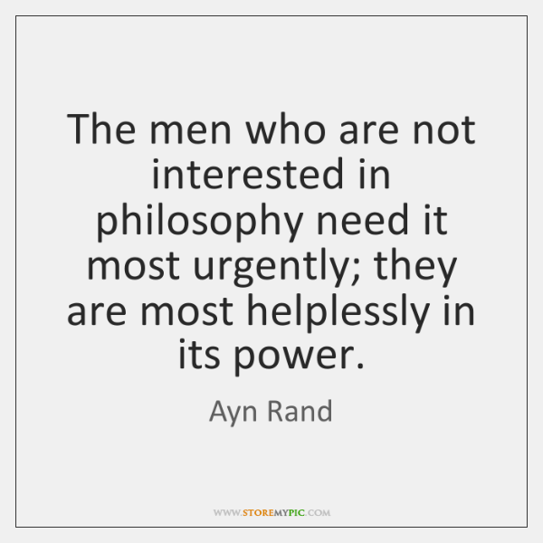 The men who are not interested in philosophy need it most urgently; ...