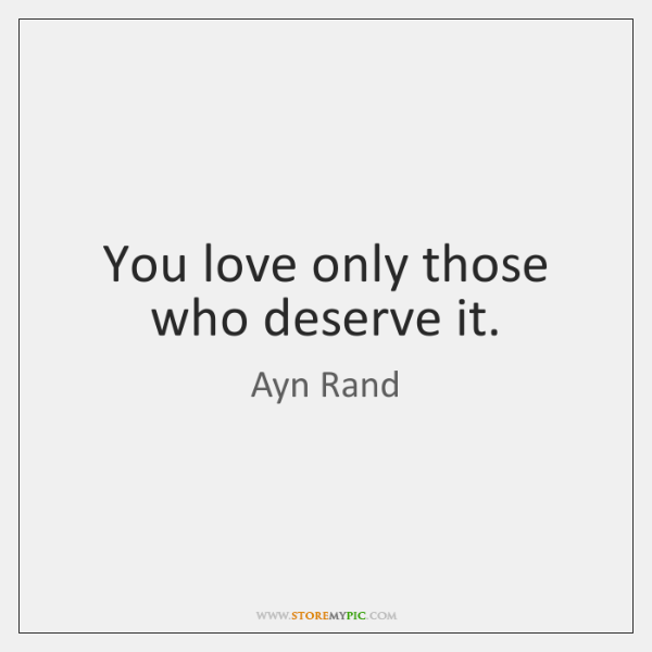 You love only those who deserve it.