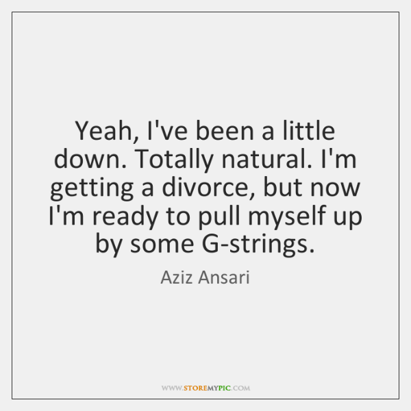Yeah, I've been a little down. Totally natural. I'm getting a divorce, ...