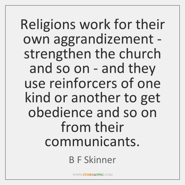 Religions work for their own aggrandizement - strengthen the church and so ...