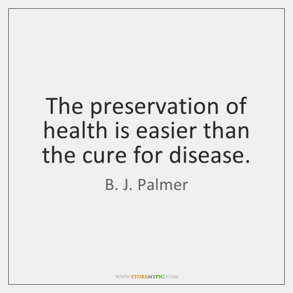 The preservation of health is easier than the cure for disease.