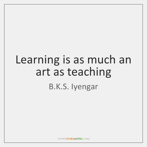 Learning is as much an art as teaching