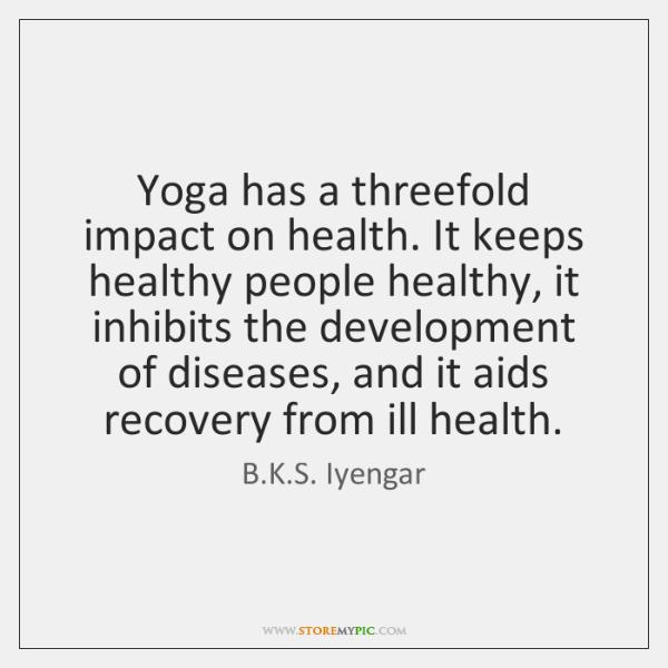 Yoga has a threefold impact on health. It keeps healthy people healthy, ...