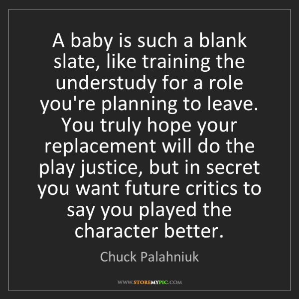 Chuck Palahniuk: A baby is such a blank slate, like training the understudy...