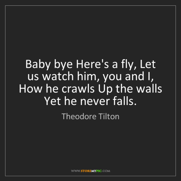 Theodore Tilton: Baby bye Here's a fly, Let us watch him, you and I, How...