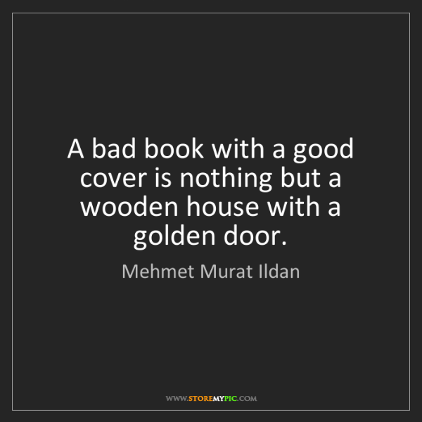 Mehmet Murat Ildan: A bad book with a good cover is nothing but a wooden...