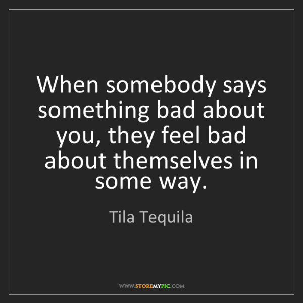 Tila Tequila: When somebody says something bad about you, they feel...