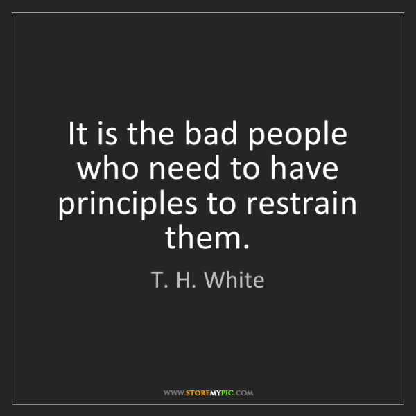 T. H. White: It is the bad people who need to have principles to restrain...