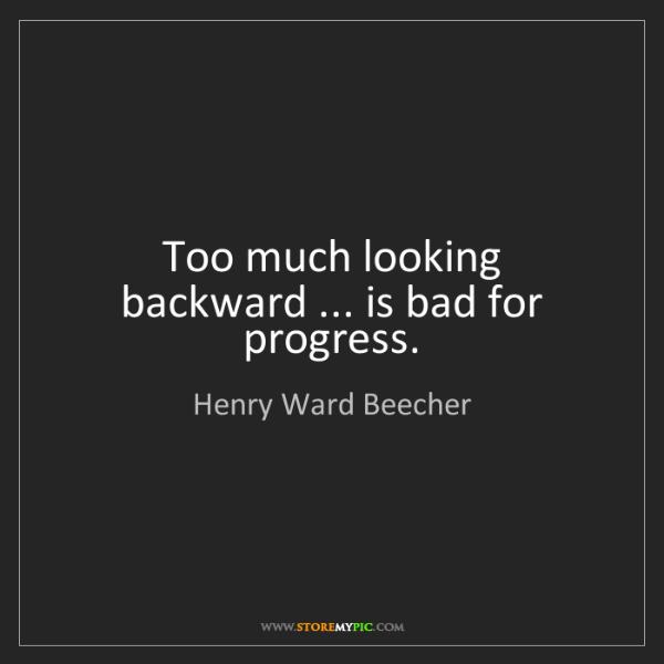 Henry Ward Beecher: Too much looking backward ... is bad for progress.