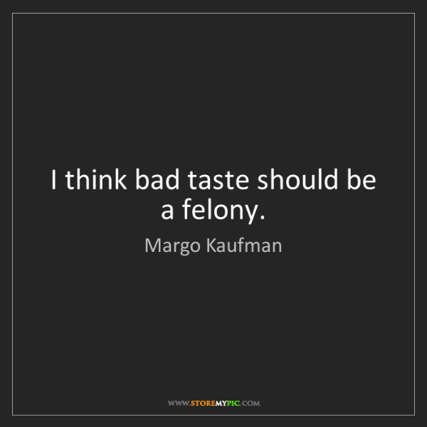 Margo Kaufman: I think bad taste should be a felony.