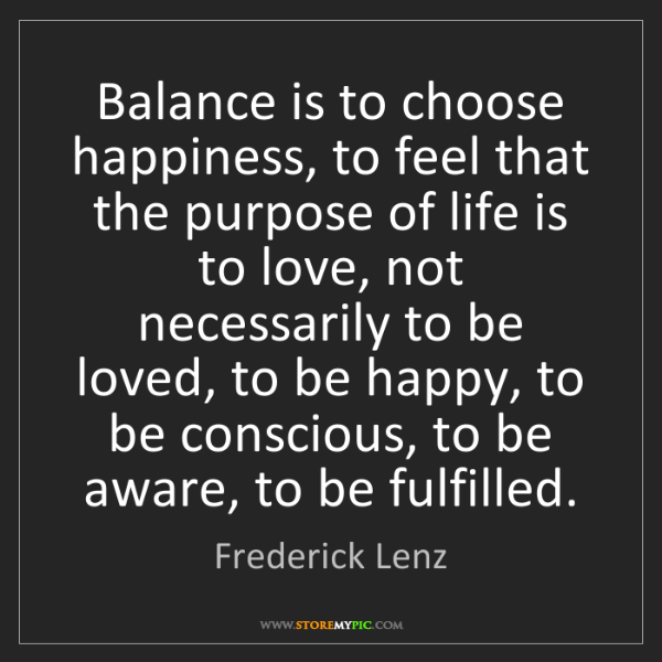 Frederick Lenz: Balance is to choose happiness, to feel that the purpose...