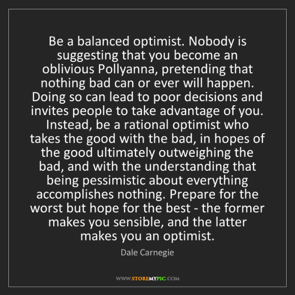 Dale Carnegie: Be a balanced optimist. Nobody is suggesting that you...