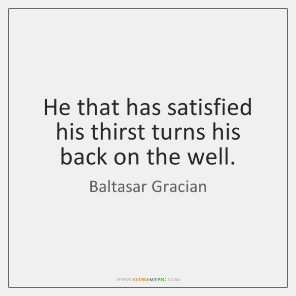 He that has satisfied his thirst turns his back on the well.