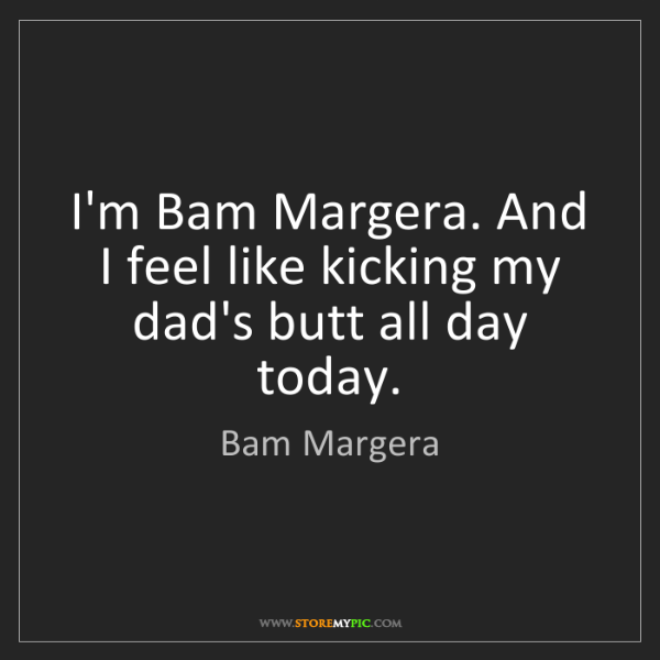 Bam Margera: I'm Bam Margera. And I feel like kicking my dad's butt...