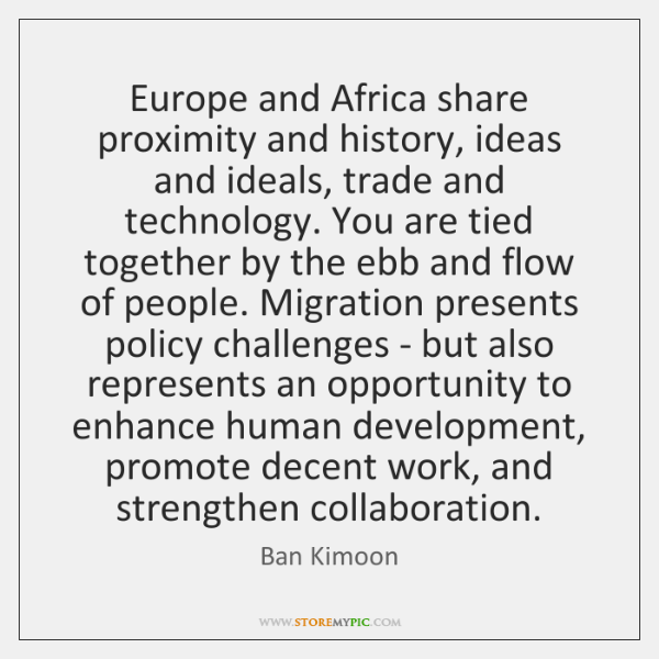 Europe and Africa share proximity and history, ideas and ideals, trade and ...