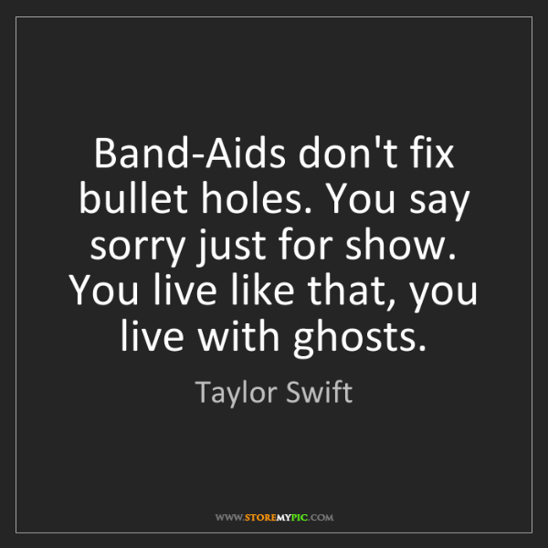 Taylor Swift: Band-Aids don't fix bullet holes. You say sorry just...