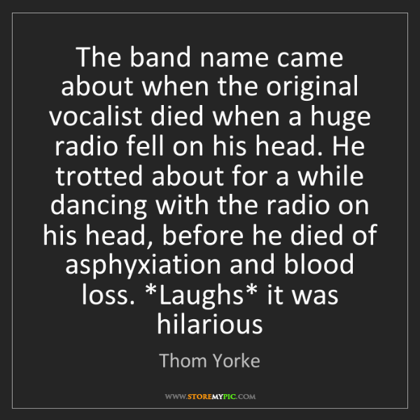Thom Yorke: The band name came about when the original vocalist died...