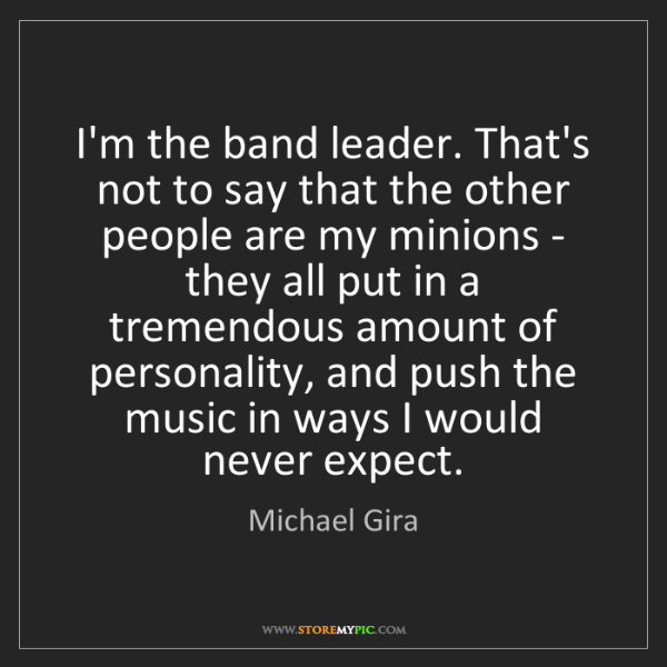 Michael Gira: I'm the band leader. That's not to say that the other...