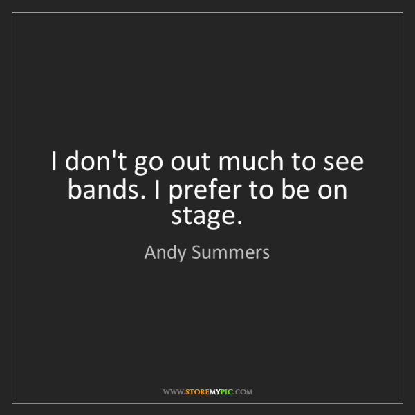 Andy Summers: I don't go out much to see bands. I prefer to be on stage.