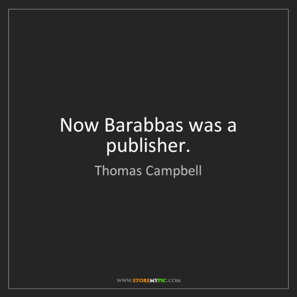 Thomas Campbell: Now Barabbas was a publisher.