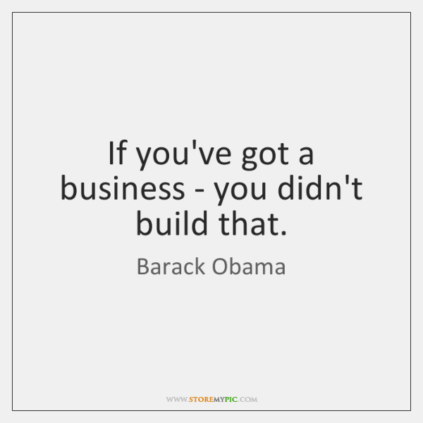 If you've got a business - you didn't build that.