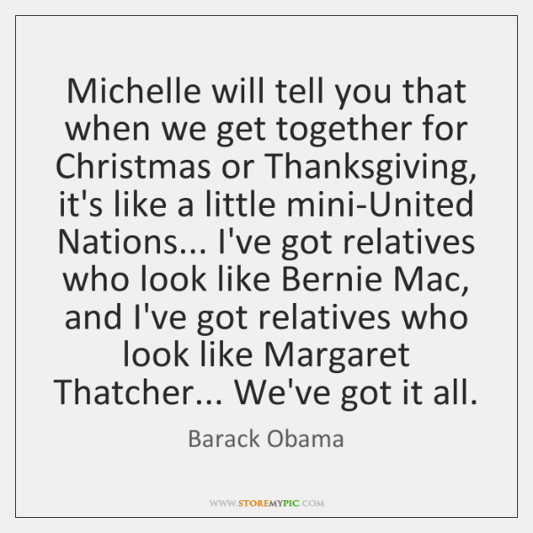 Michelle will tell you that when we get together for Christmas or ...