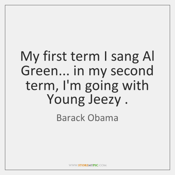 My first term I sang Al Green... in my second term, I'm ...