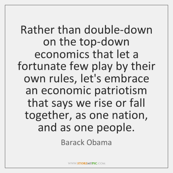 Rather than double-down on the top-down economics that let a fortunate few ...