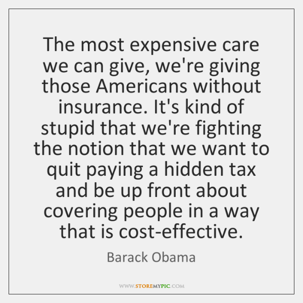 The most expensive care we can give, we're giving those Americans without ...