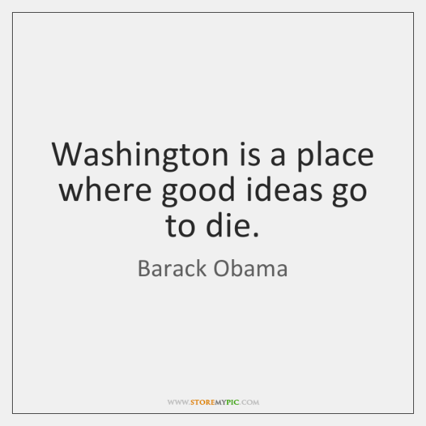 Washington is a place where good ideas go to die.