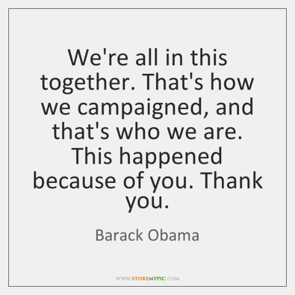 We're all in this together. That's how we campaigned, and that's who ...